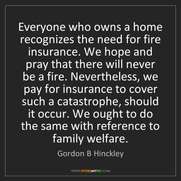 Gordon B Hinckley: Everyone who owns a home recognizes the need for fire...