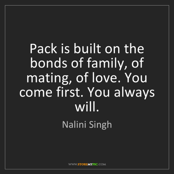 Nalini Singh: Pack is built on the bonds of family, of mating, of love....