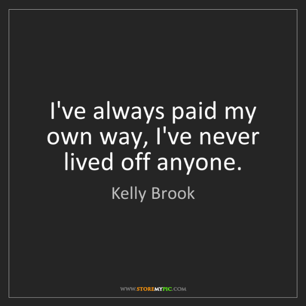 Kelly Brook: I've always paid my own way, I've never lived off anyone.