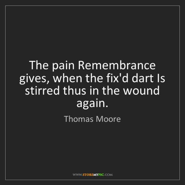 Thomas Moore: The pain Remembrance gives, when the fix'd dart Is stirred...