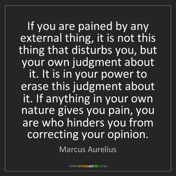 Marcus Aurelius: If you are pained by any external thing, it is not this...