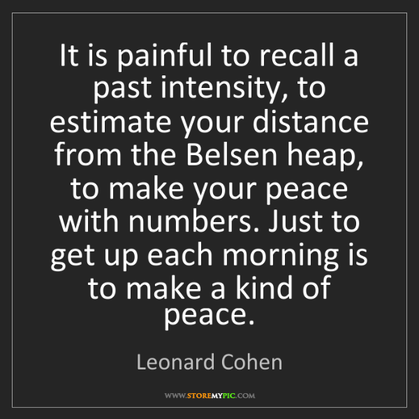 Leonard Cohen: It is painful to recall a past intensity, to estimate...
