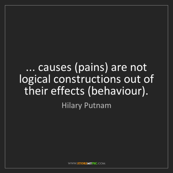 Hilary Putnam: ... causes (pains) are not logical constructions out...