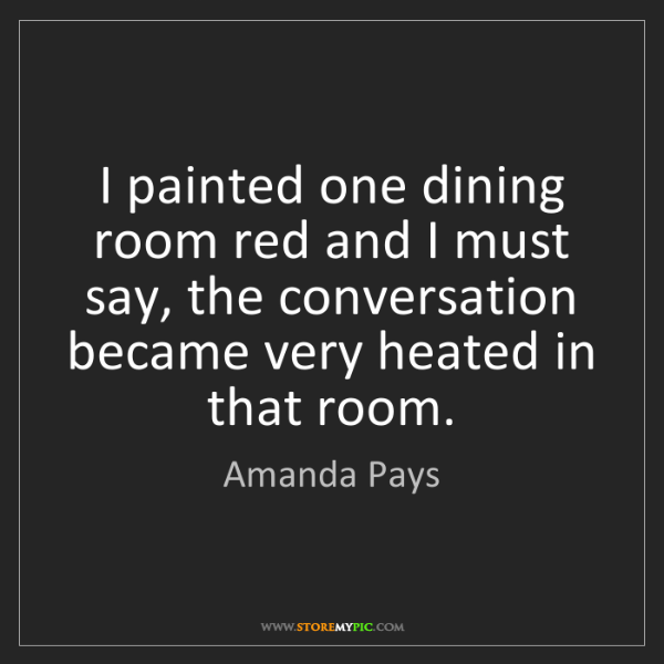 Amanda Pays: I painted one dining room red and I must say, the conversation...
