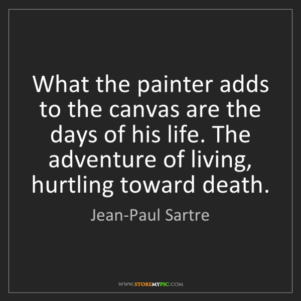 Jean-Paul Sartre: What the painter adds to the canvas are the days of his...