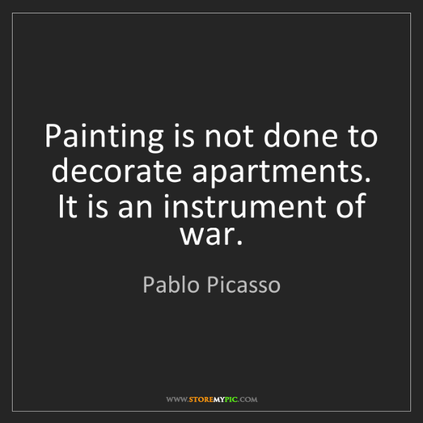 Pablo Picasso: Painting is not done to decorate apartments. It is an...