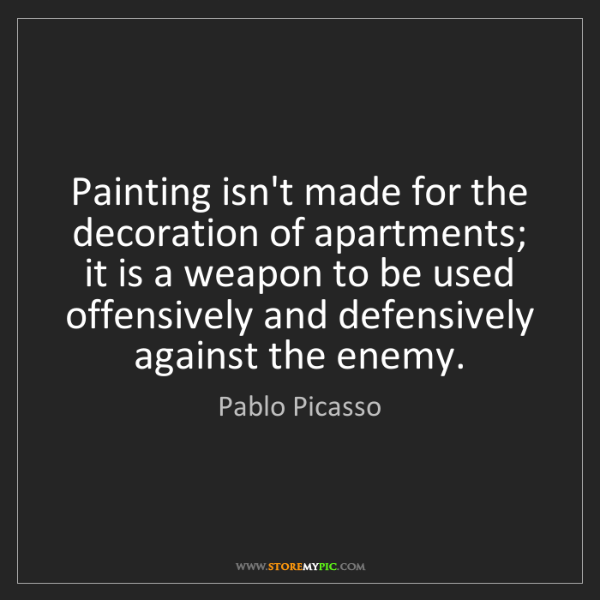 Pablo Picasso: Painting isn't made for the decoration of apartments;...