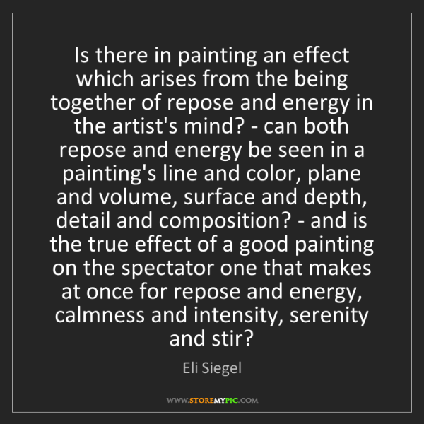 Eli Siegel: Is there in painting an effect which arises from the...