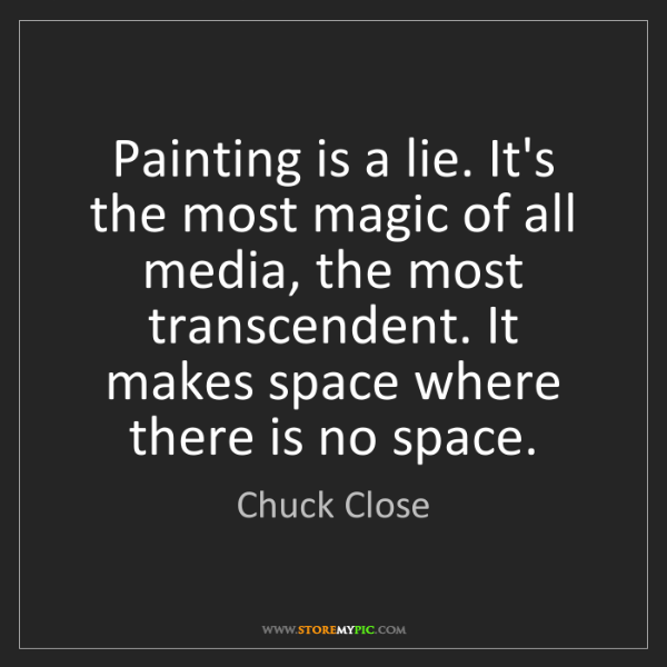 Chuck Close: Painting is a lie. It's the most magic of all media,...