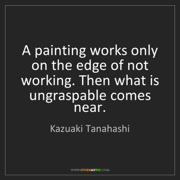 Kazuaki Tanahashi: A painting works only on the edge of not working. Then...