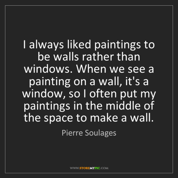 Pierre Soulages: I always liked paintings to be walls rather than windows....