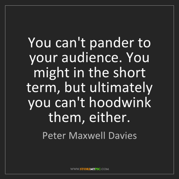 Peter Maxwell Davies: You can't pander to your audience. You might in the short...