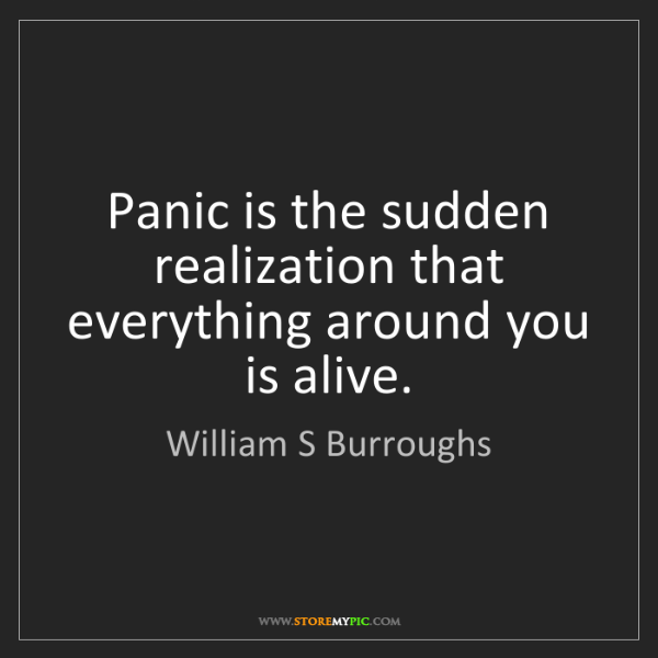 William S Burroughs: Panic is the sudden realization that everything around...