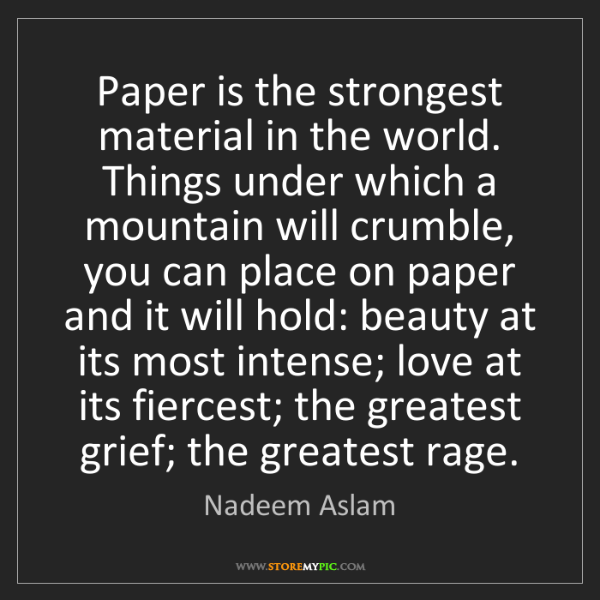 Nadeem Aslam: Paper is the strongest material in the world. Things...