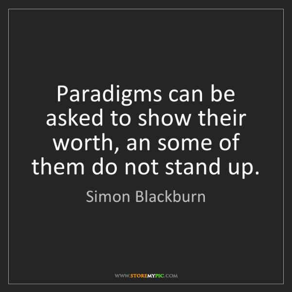 Simon Blackburn: Paradigms can be asked to show their worth, an some of...