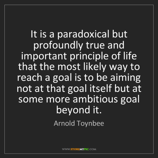 Arnold Toynbee: It is a paradoxical but profoundly true and important...