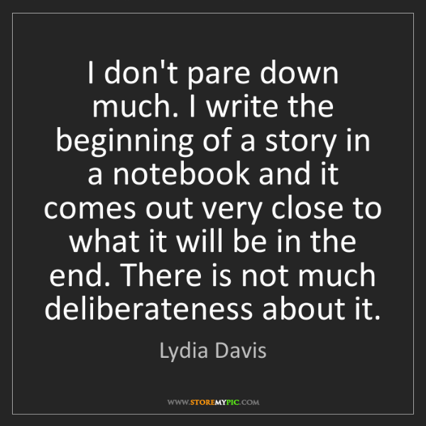 Lydia Davis: I don't pare down much. I write the beginning of a story...