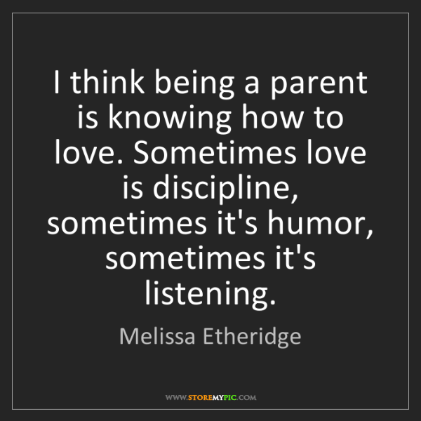 Melissa Etheridge: I think being a parent is knowing how to love. Sometimes...