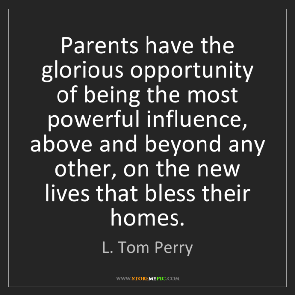 L. Tom Perry: Parents have the glorious opportunity of being the most...