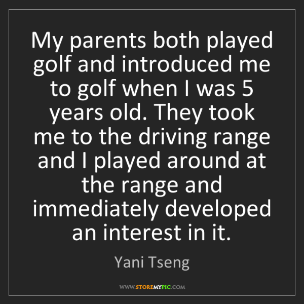 Yani Tseng: My parents both played golf and introduced me to golf...