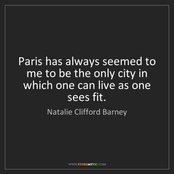 Natalie Clifford Barney: Paris has always seemed to me to be the only city in...