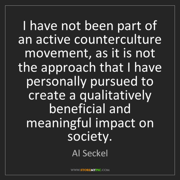 """I have not been part of an active counterculture movement, as it is not the approach that I have personally pursued to create a qualitatively beneficial and meaningful impact on society."" - Al Seckel""I have not been part of an active counterculture movement, as it is not the approach that I have personally pursued to create a qualitatively beneficial and meaningful impact on society."" - Al Seckel, Quotes And Thoughts's images"