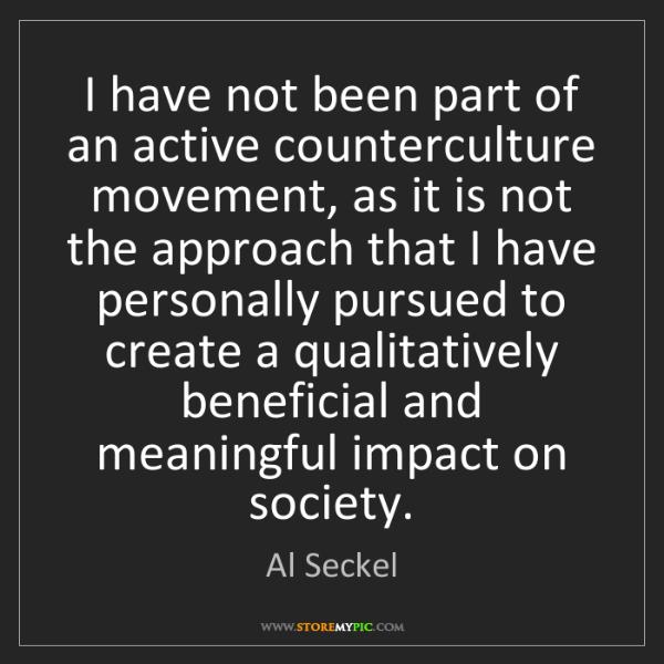 Al Seckel: I have not been part of an active counterculture movement,...