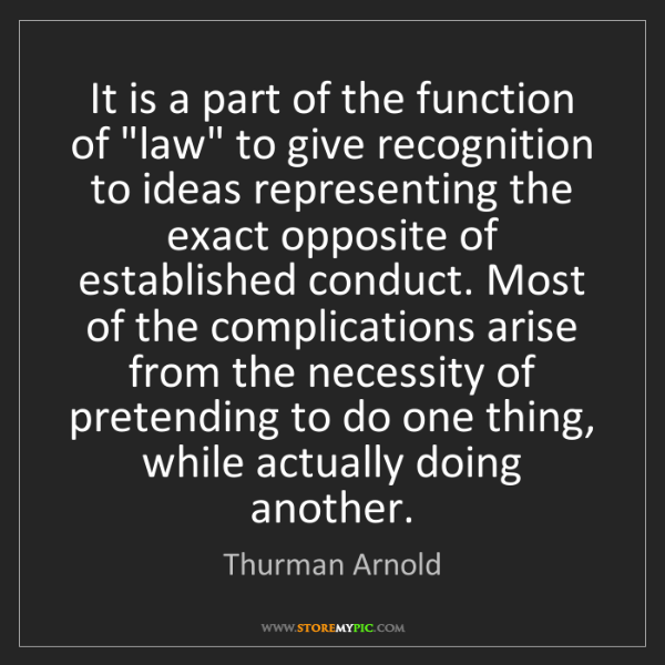 "Thurman Arnold: It is a part of the function of ""law"" to give recognition..."