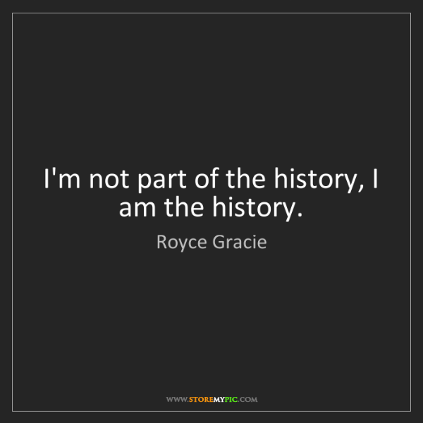 Royce Gracie: I'm not part of the history, I am the history.