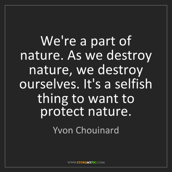 Yvon Chouinard: We're a part of nature. As we destroy nature, we destroy...