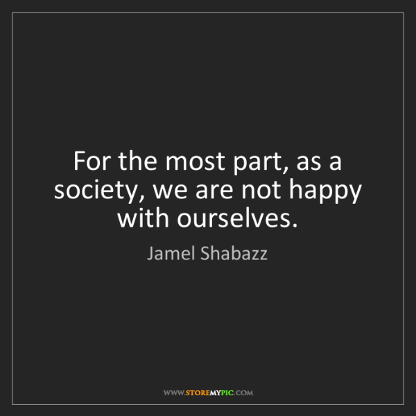 Jamel Shabazz: For the most part, as a society, we are not happy with...
