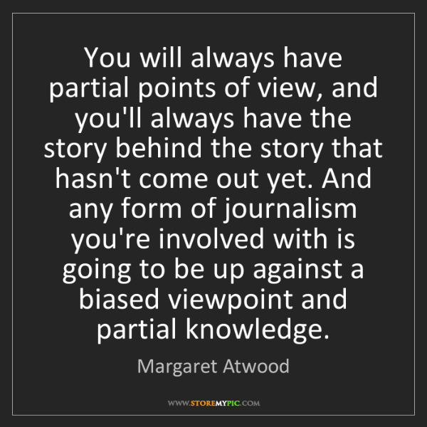 Margaret Atwood: You will always have partial points of view, and you'll...