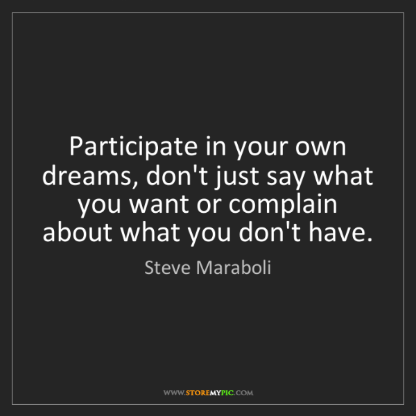 Steve Maraboli: Participate in your own dreams, don't just say what you...