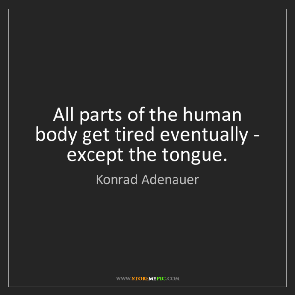 Konrad Adenauer: All parts of the human body get tired eventually - except...