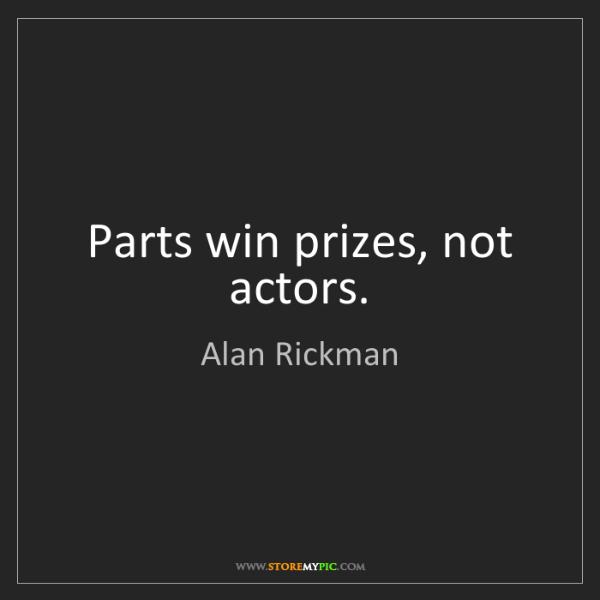 Alan Rickman: Parts win prizes, not actors.