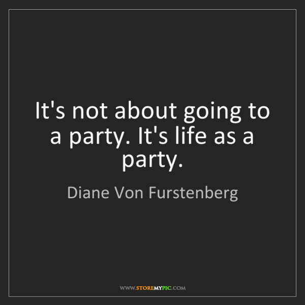 Diane Von Furstenberg: It's not about going to a party. It's life as a party.