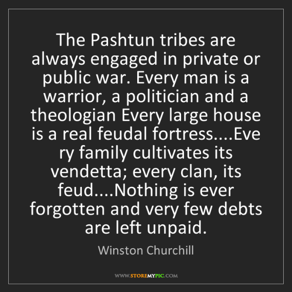 Winston Churchill: The Pashtun tribes are always engaged in private or public...