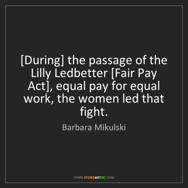 Barbara Mikulski: [During] the passage of the Lilly Ledbetter [Fair Pay...