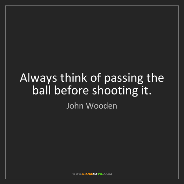 John Wooden: Always think of passing the ball before shooting it.