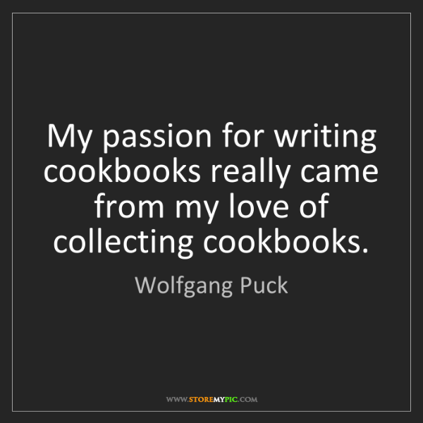 Wolfgang Puck: My passion for writing cookbooks really came from my...