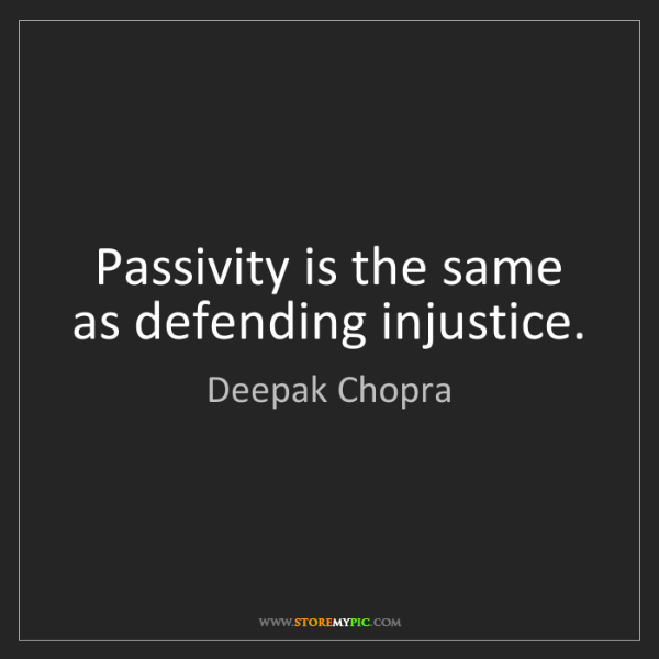 Deepak Chopra: Passivity is the same as defending injustice.