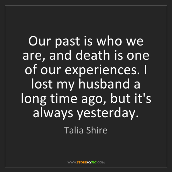 Talia Shire: Our past is who we are, and death is one of our experiences....