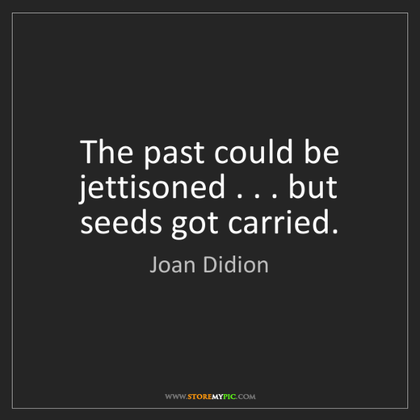 Joan Didion: The past could be jettisoned . . . but seeds got carried.