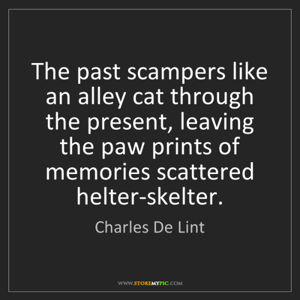Charles De Lint: The past scampers like an alley cat through the present,...