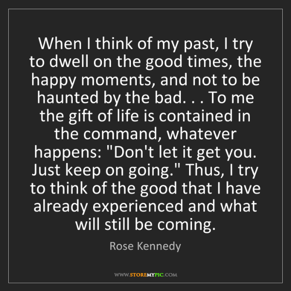 Rose Kennedy: When I think of my past, I try to dwell on the good times,...