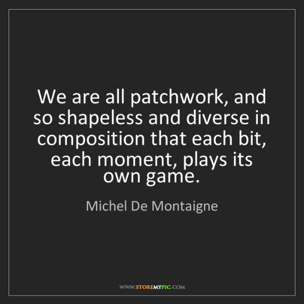 Michel De Montaigne: We are all patchwork, and so shapeless and diverse in...