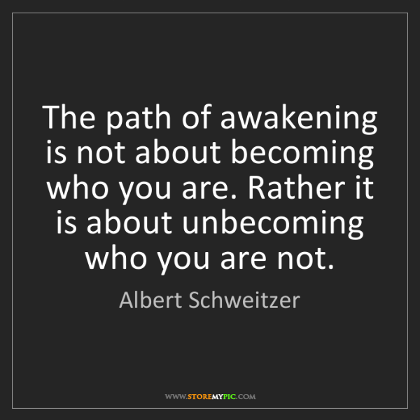 Albert Schweitzer: The path of awakening is not about becoming who you are....