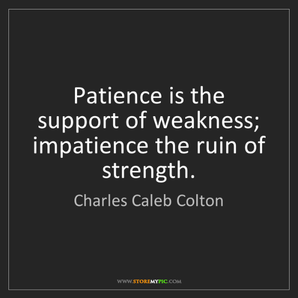 Charles Caleb Colton: Patience is the support of weakness; impatience the ruin...