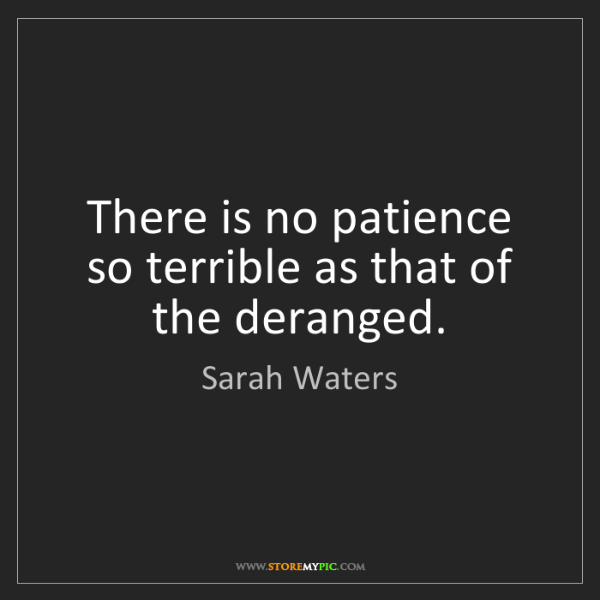 Sarah Waters: There is no patience so terrible as that of the deranged.