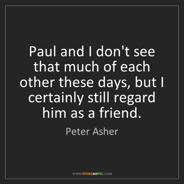 Peter Asher: Paul and I don't see that much of each other these days,...